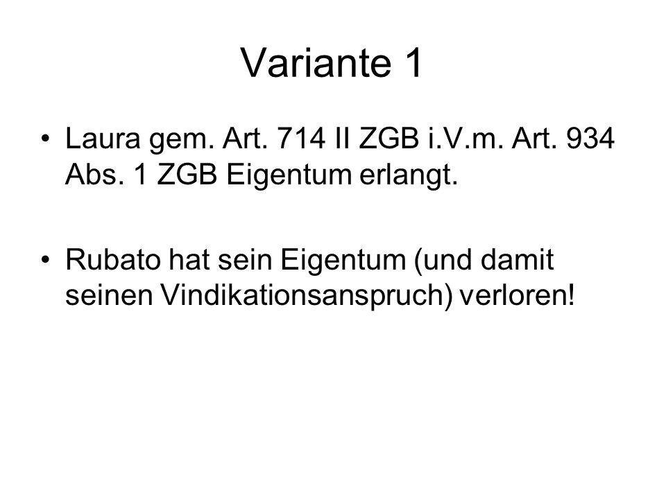 Variante 1 Laura gem. Art. 714 II ZGB i.V.m. Art. 934 Abs. 1 ZGB Eigentum erlangt. Rubato hat sein Eigentum (und damit seinen Vindikationsanspruch) ve