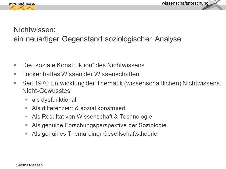 Sabine Maasen Nichtwissen: ein neuartiger Gegenstand soziologischer Analyse Die soziale Konstruktion des Nichtwissens Lückenhaftes Wissen der Wissensc