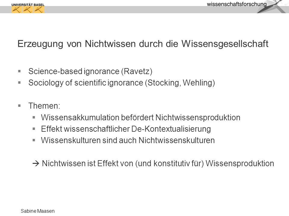 Sabine Maasen Erzeugung von Nichtwissen durch die Wissensgesellschaft Science-based ignorance (Ravetz) Sociology of scientific ignorance (Stocking, We