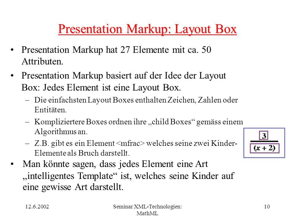 12.6.2002Seminar XML-Technologien: MathML 10 Presentation Markup: Layout Box Presentation Markup hat 27 Elemente mit ca. 50 Attributen. Presentation M