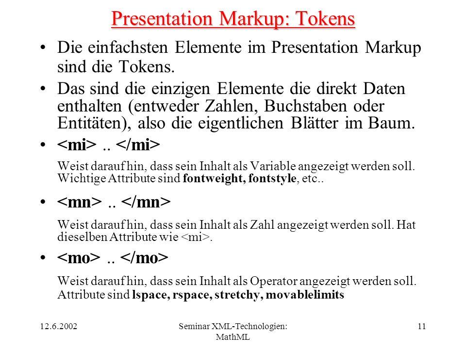 12.6.2002Seminar XML-Technologien: MathML 11 Presentation Markup: Tokens Die einfachsten Elemente im Presentation Markup sind die Tokens. Das sind die