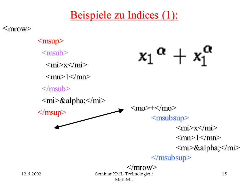 12.6.2002Seminar XML-Technologien: MathML 15 Beispiele zu Indices (1): x x 1 1 &alpha; &alpha; + + <msubsup> x x 1 &alpha; 1 &alpha; </msubsup></mrow>