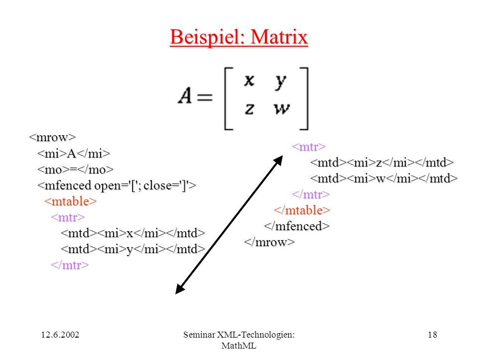 12.6.2002Seminar XML-Technologien: MathML 18 Beispiel: Matrix <mrow> A A = = x x y y <mtr> z z w w </mtr> </mrow>