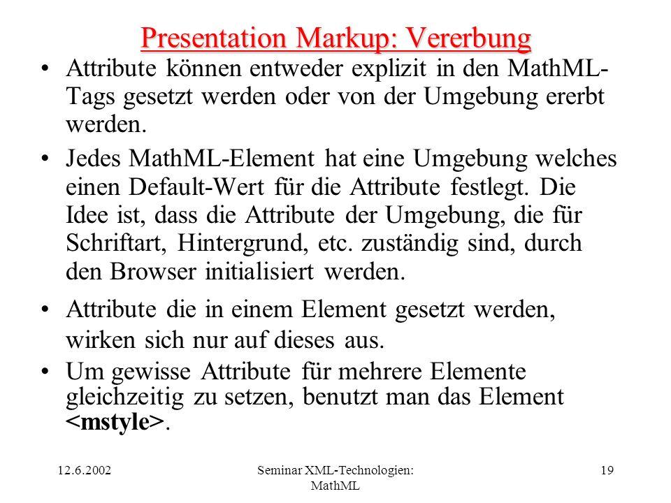12.6.2002Seminar XML-Technologien: MathML 19 Presentation Markup: Vererbung Attribute können entweder explizit in den MathML- Tags gesetzt werden oder