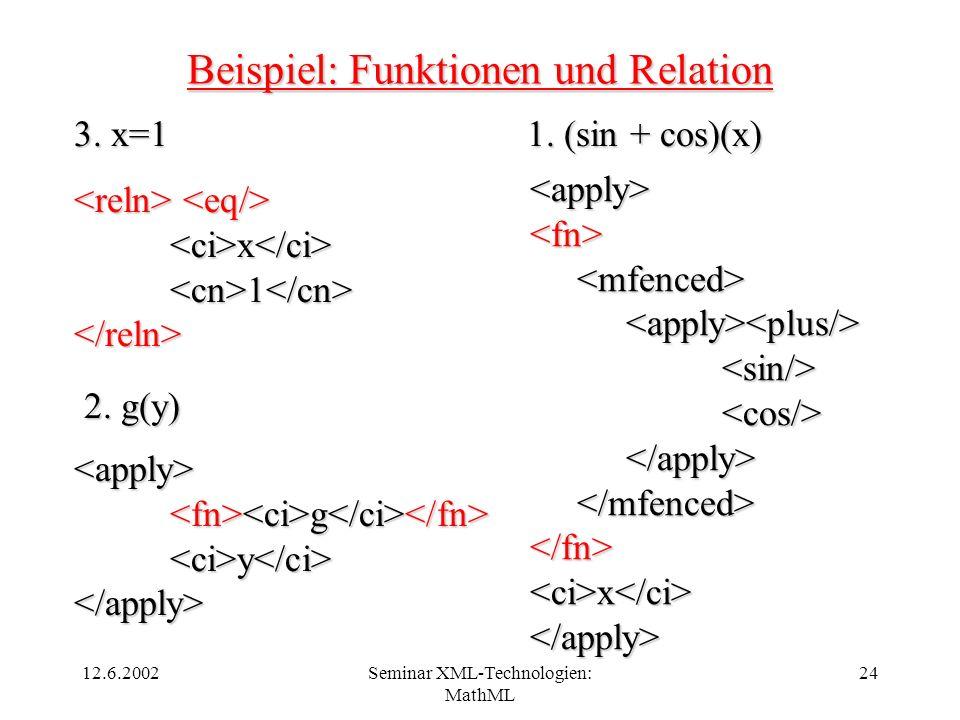 12.6.2002Seminar XML-Technologien: MathML 24 Beispiel: Funktionen und Relation 1. (sin + cos)(x) <apply><fn> <sin/><cos/> </fn><ci>x</ci></apply> 2. g