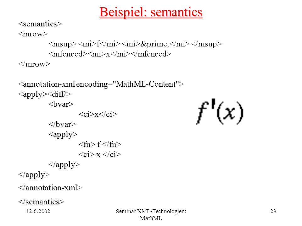 12.6.2002Seminar XML-Technologien: MathML 29 Beispiel: semantics <semantics> f &prime; x <apply><diff/><bvar><ci>x</ci></bvar><apply> f f x x </apply>