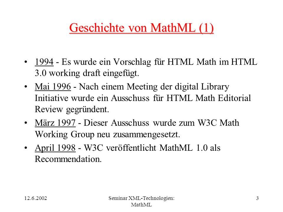 12.6.2002Seminar XML-Technologien: MathML 3 Geschichte von MathML (1) 1994 - Es wurde ein Vorschlag für HTML Math im HTML 3.0 working draft eingefügt.