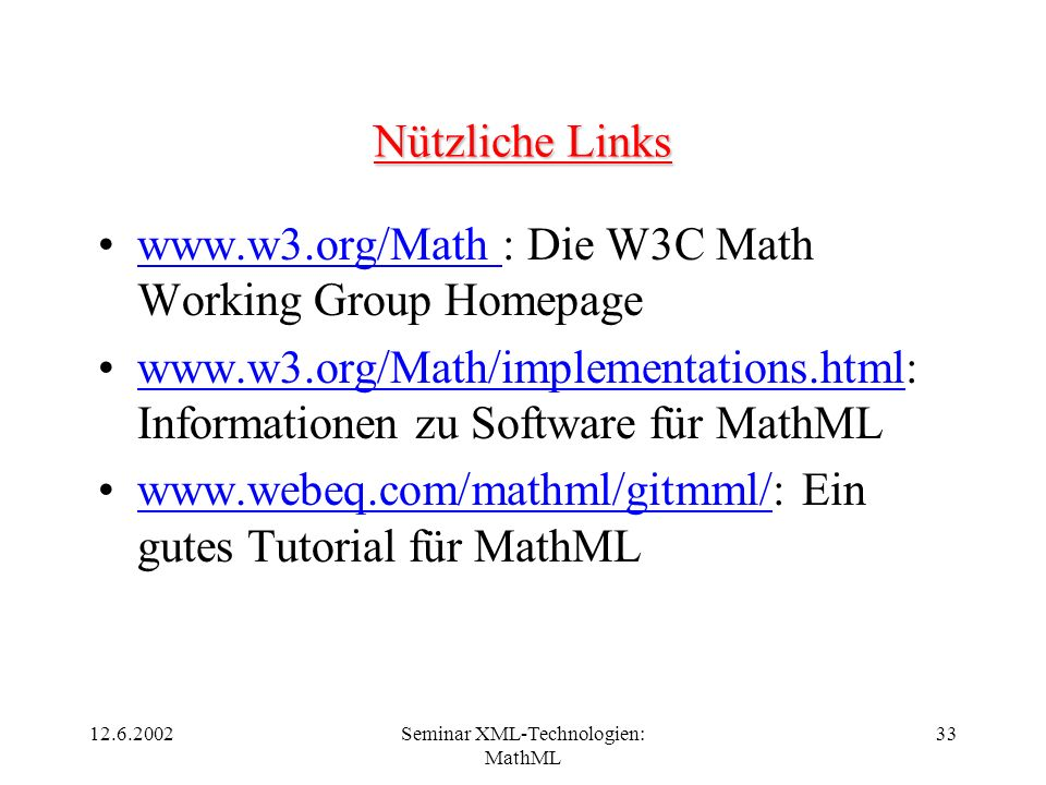 12.6.2002Seminar XML-Technologien: MathML 33 Nützliche Links www.w3.org/Math : Die W3C Math Working Group Homepagewww.w3.org/Math www.w3.org/Math/impl