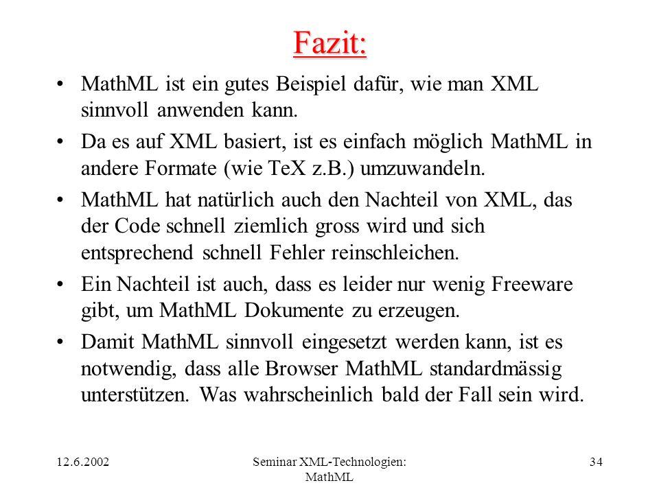 12.6.2002Seminar XML-Technologien: MathML 34 Fazit: MathML ist ein gutes Beispiel dafür, wie man XML sinnvoll anwenden kann. Da es auf XML basiert, is
