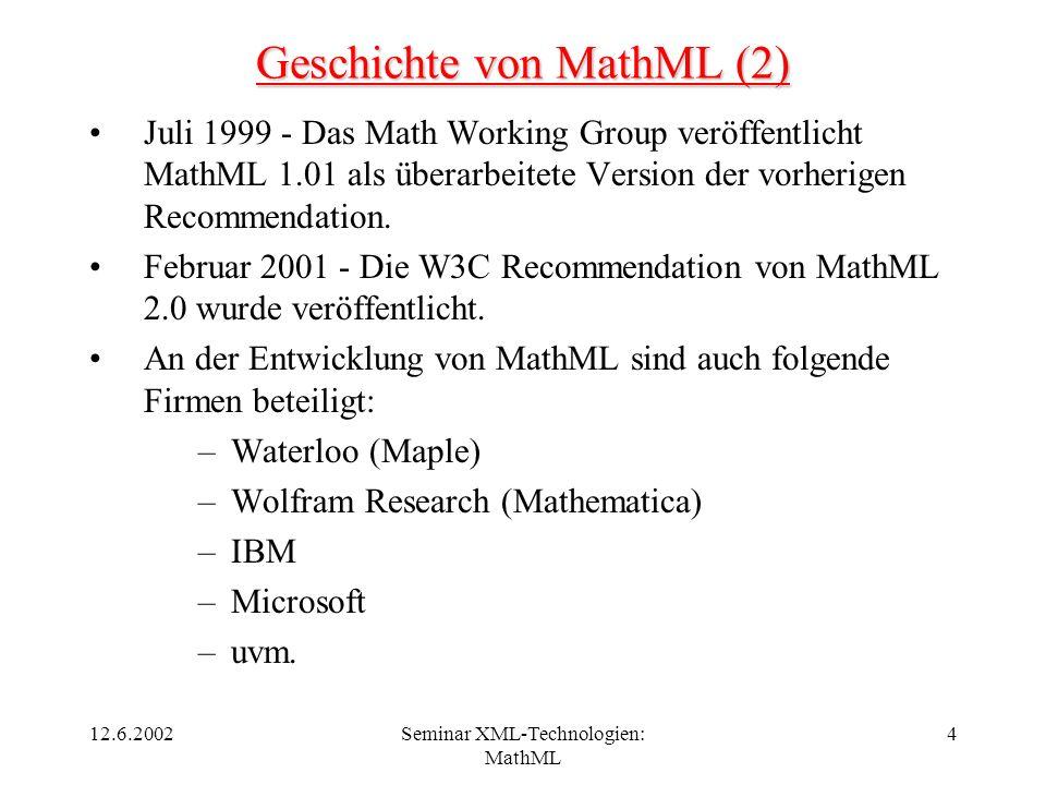 12.6.2002Seminar XML-Technologien: MathML 4 Geschichte von MathML (2) Juli 1999 - Das Math Working Group veröffentlicht MathML 1.01 als überarbeitete