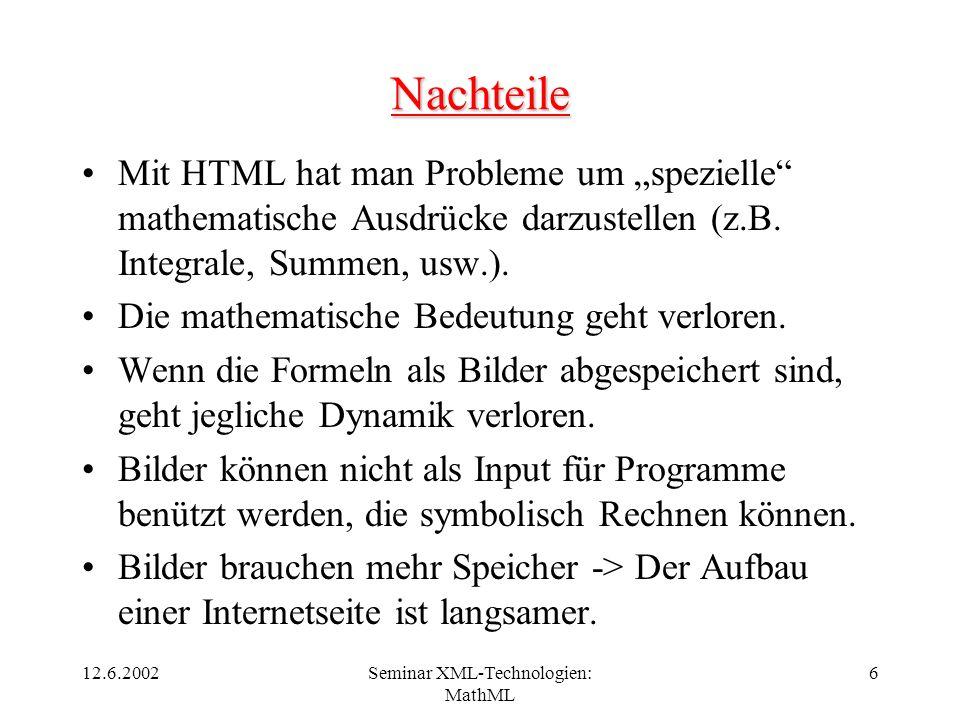 12.6.2002Seminar XML-Technologien: MathML 6 Nachteile Mit HTML hat man Probleme um spezielle mathematische Ausdrücke darzustellen (z.B. Integrale, Sum