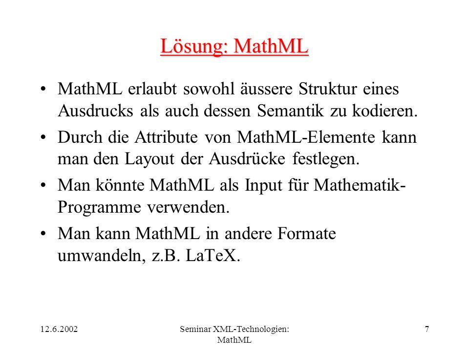 12.6.2002Seminar XML-Technologien: MathML 7 Lösung: MathML MathML erlaubt sowohl äussere Struktur eines Ausdrucks als auch dessen Semantik zu kodieren