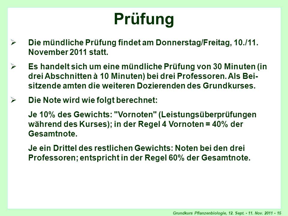 Grundkurs Pflanzenbiologie, 12. Sept. - 11. Nov. 2011 - 15 Prüfung Die mündliche Prüfung findet am Donnerstag/Freitag, 10./11. November 2011 statt. Es