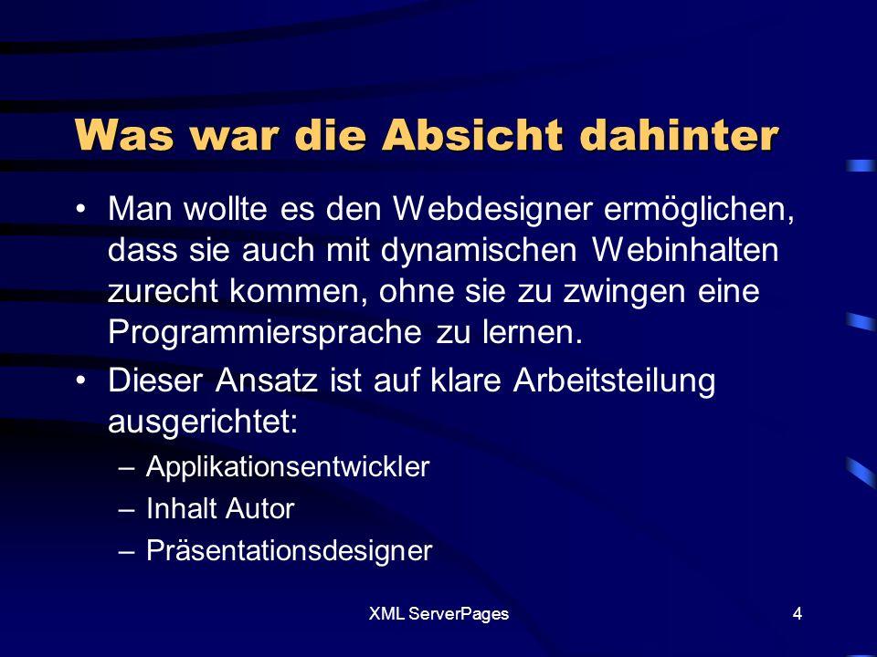 XML ServerPages4 Was war die Absicht dahinter Man wollte es den Webdesigner ermöglichen, dass sie auch mit dynamischen Webinhalten zurecht kommen, ohne sie zu zwingen eine Programmiersprache zu lernen.