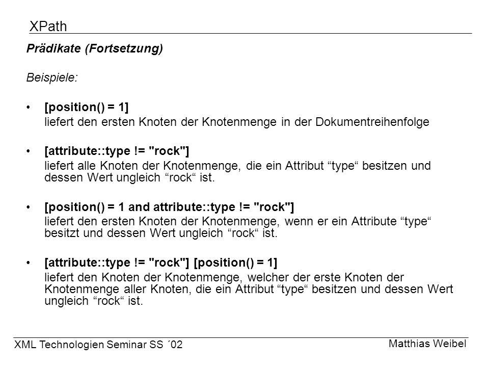 XPath Prädikate (Fortsetzung) Beispiele: [position() = 1] liefert den ersten Knoten der Knotenmenge in der Dokumentreihenfolge [attribute::type !=