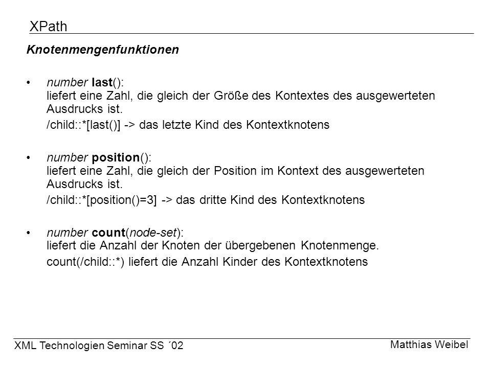 XPath Knotenmengenfunktionen number last(): liefert eine Zahl, die gleich der Größe des Kontextes des ausgewerteten Ausdrucks ist. /child::*[last()] -