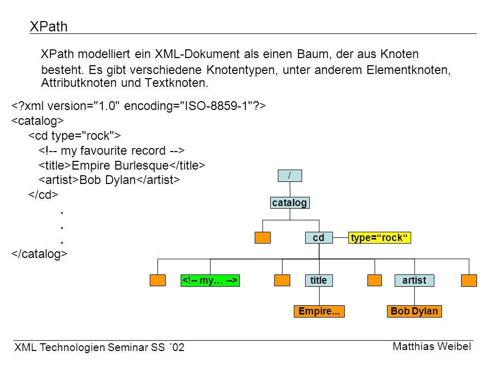 XPath XPath modelliert ein XML-Dokument als einen Baum, der aus Knoten besteht. Es gibt verschiedene Knotentypen, unter anderem Elementknoten, Attribu