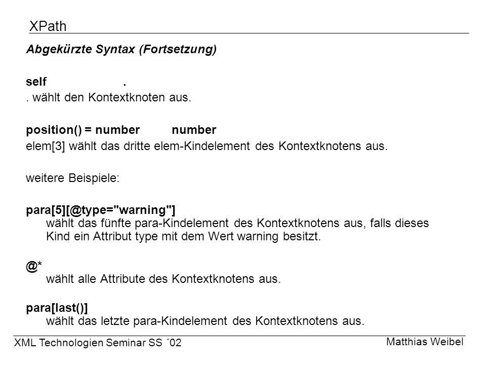 XPath Abgekürzte Syntax (Fortsetzung) self.. wählt den Kontextknoten aus. position() = numbernumber elem[3] wählt das dritte elem-Kindelement des Kont