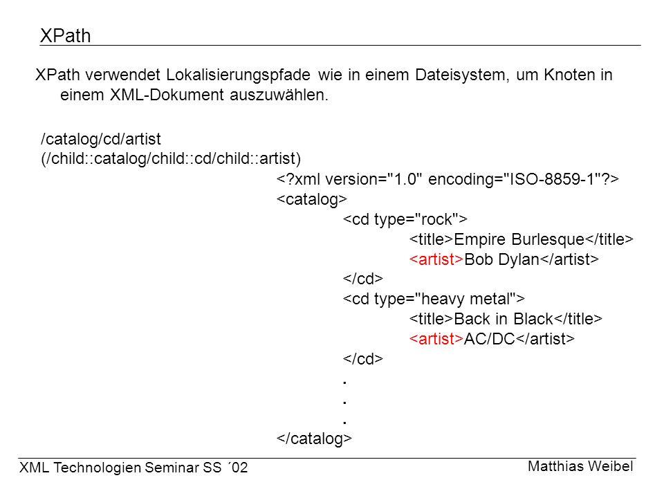 XPath XPath verwendet Lokalisierungspfade wie in einem Dateisystem, um Knoten in einem XML-Dokument auszuwählen. Matthias Weibel XML Technologien Semi
