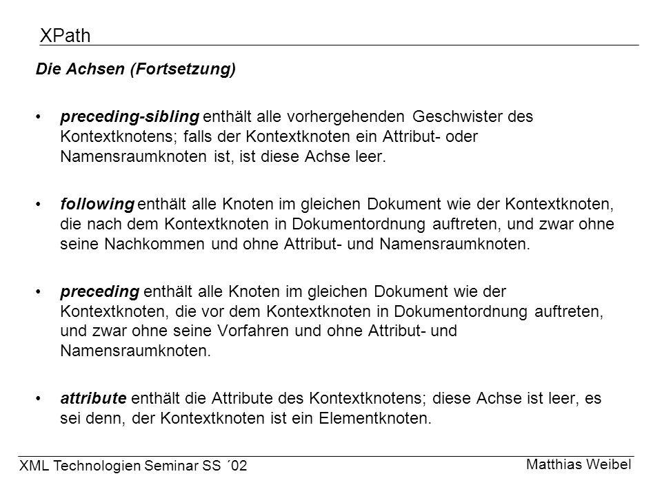 XPath Die Achsen (Fortsetzung) preceding-sibling enthält alle vorhergehenden Geschwister des Kontextknotens; falls der Kontextknoten ein Attribut- ode