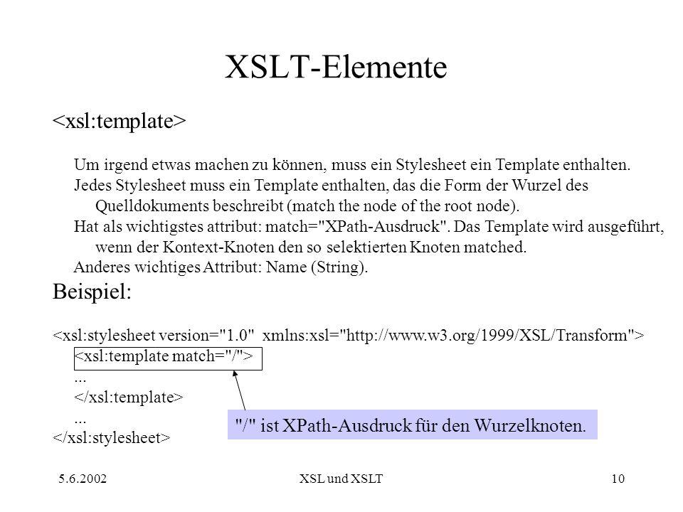 5.6.2002XSL und XSLT10 XSLT-Elemente Um irgend etwas machen zu können, muss ein Stylesheet ein Template enthalten.
