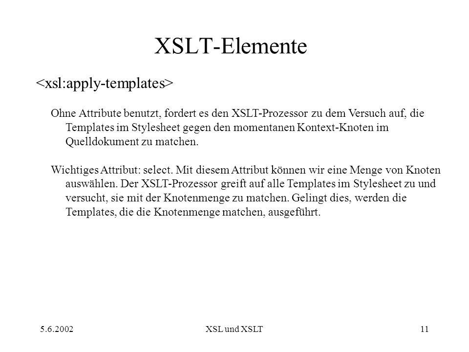 5.6.2002XSL und XSLT11 XSLT-Elemente Ohne Attribute benutzt, fordert es den XSLT-Prozessor zu dem Versuch auf, die Templates im Stylesheet gegen den momentanen Kontext-Knoten im Quelldokument zu matchen.
