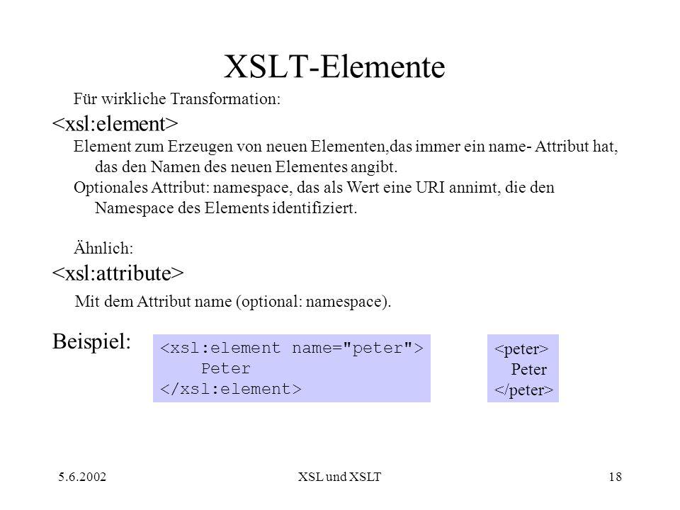 5.6.2002XSL und XSLT18 XSLT-Elemente Für wirkliche Transformation: Element zum Erzeugen von neuen Elementen,das immer ein name- Attribut hat, das den Namen des neuen Elementes angibt.