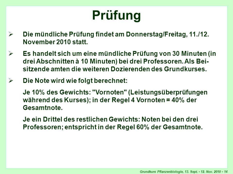 Grundkurs Pflanzenbiologie, 13. Sept. - 12. Nov. 2010 - 14 Prüfung Die mündliche Prüfung findet am Donnerstag/Freitag, 11./12. November 2010 statt. Es