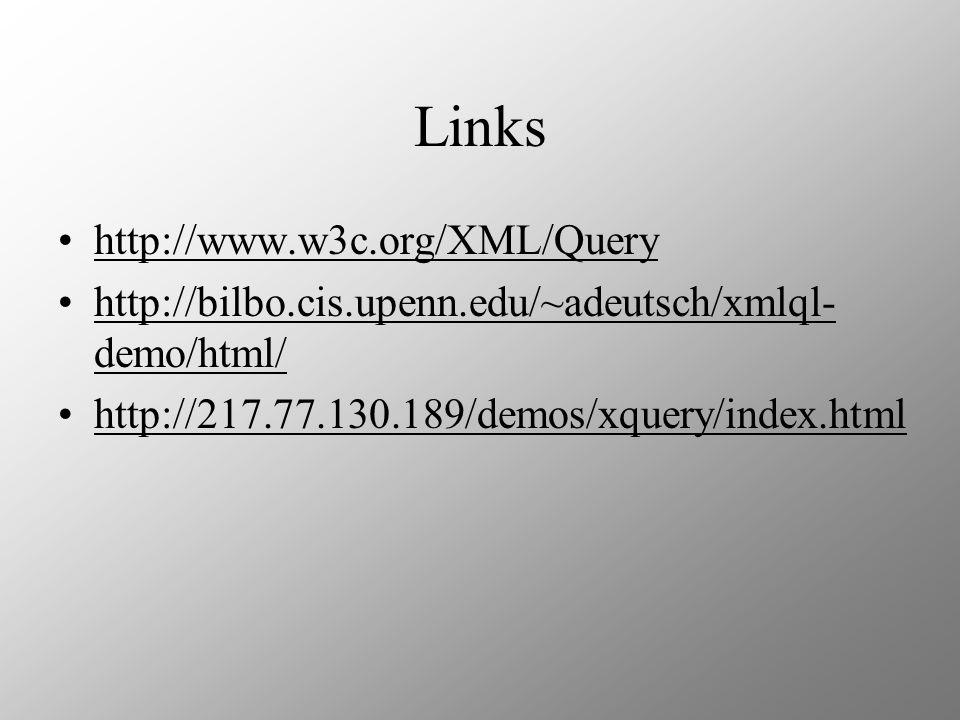 Links http://www.w3c.org/XML/Query http://bilbo.cis.upenn.edu/~adeutsch/xmlql- demo/html/http://bilbo.cis.upenn.edu/~adeutsch/xmlql- demo/html/ http://217.77.130.189/demos/xquery/index.html