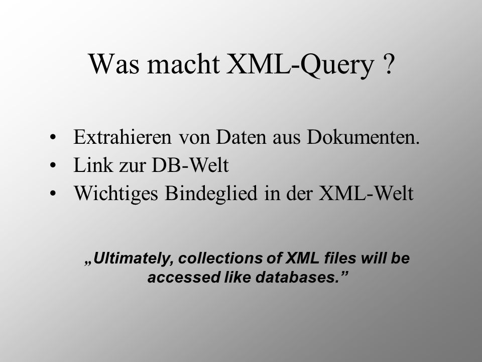 Was macht XML-Query ? Extrahieren von Daten aus Dokumenten. Link zur DB-Welt Ultimately, collections of XML files will be accessed like databases. Wic