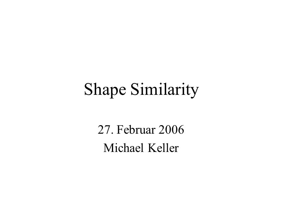 Shape Similarity 27. Februar 2006 Michael Keller