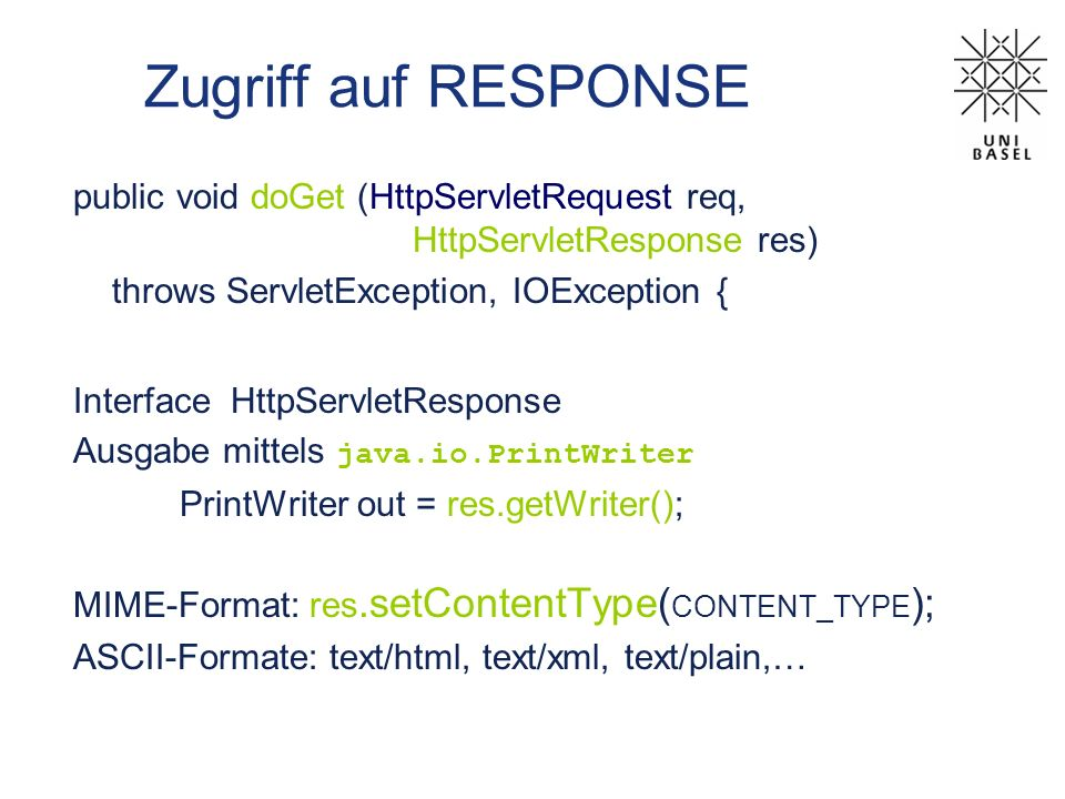 Zugriff auf RESPONSE public void doGet (HttpServletRequest req, HttpServletResponse res) throws ServletException, IOException { Interface HttpServletR