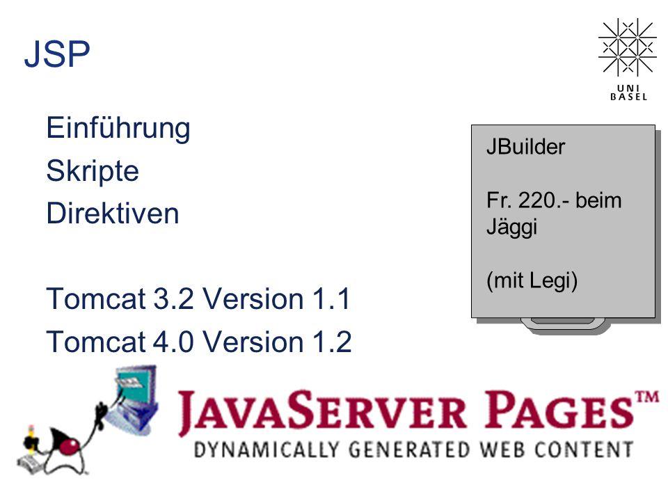 JSP Einführung Skripte Direktiven Tomcat 3.2 Version 1.1 Tomcat 4.0 Version 1.2 JBuilder Fr. 220.- beim Jäggi (mit Legi) JBuilder Fr. 220.- beim Jäggi
