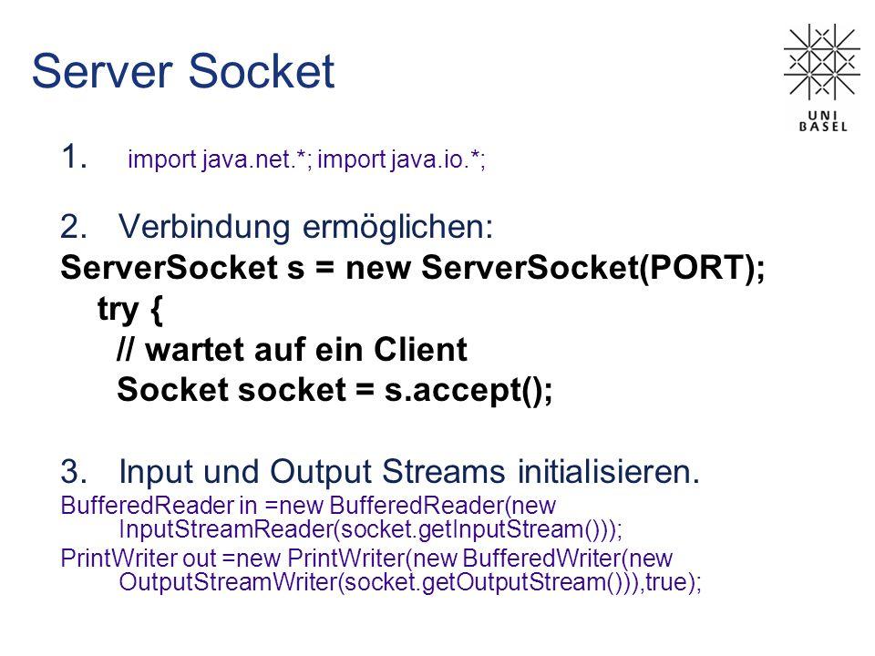 Server Socket 1. import java.net.*; import java.io.*; 2.Verbindung ermöglichen: ServerSocket s = new ServerSocket(PORT); try { // wartet auf ein Clien