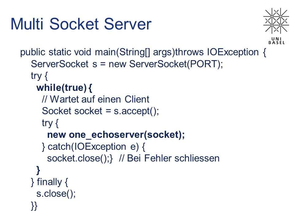 Multi Socket Server public static void main(String[] args)throws IOException { ServerSocket s = new ServerSocket(PORT); try { while(true) { // Wartet auf einen Client Socket socket = s.accept(); try { new one_echoserver(socket); } catch(IOException e) { socket.close();} // Bei Fehler schliessen } } finally { s.close(); }}