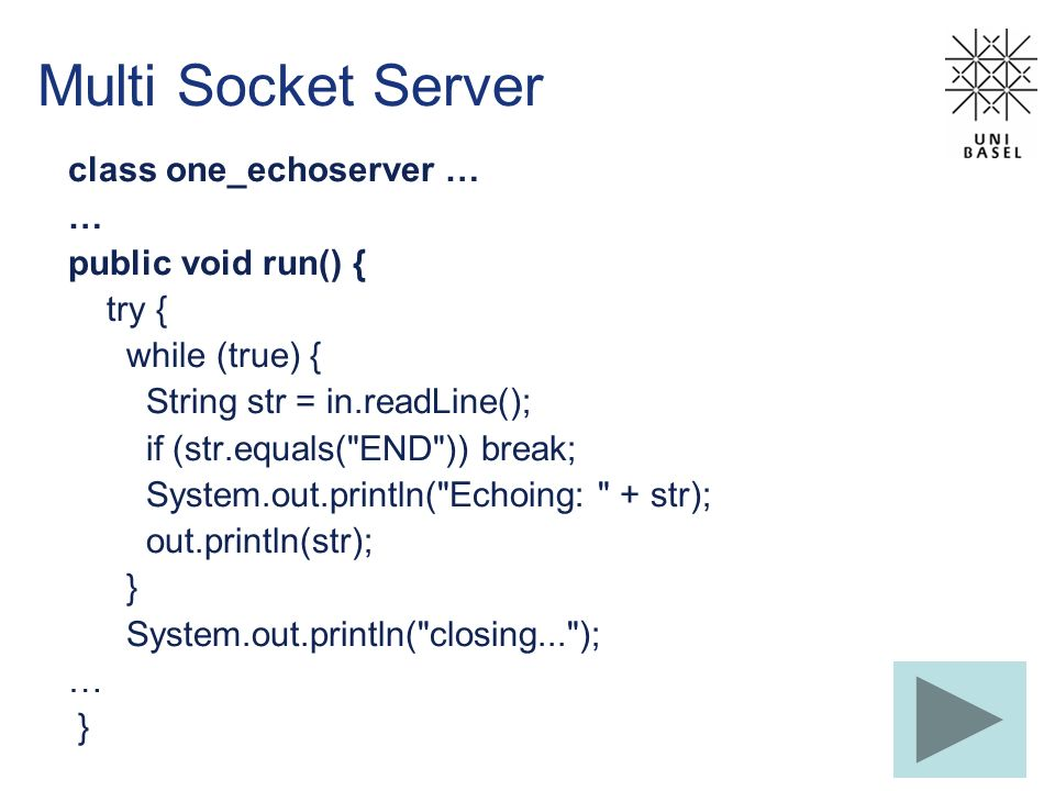 Multi Socket Server class one_echoserver … … public void run() { try { while (true) { String str = in.readLine(); if (str.equals( END )) break; System.out.println( Echoing: + str); out.println(str); } System.out.println( closing... ); … }