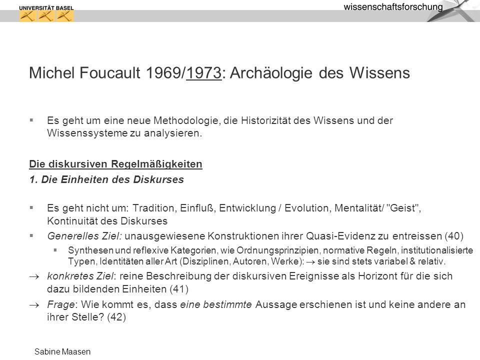 Sabine Maasen Michel Foucault 1969/1973: Archäologie des Wissens Es geht um eine neue Methodologie, die Historizität des Wissens und der Wissenssystem