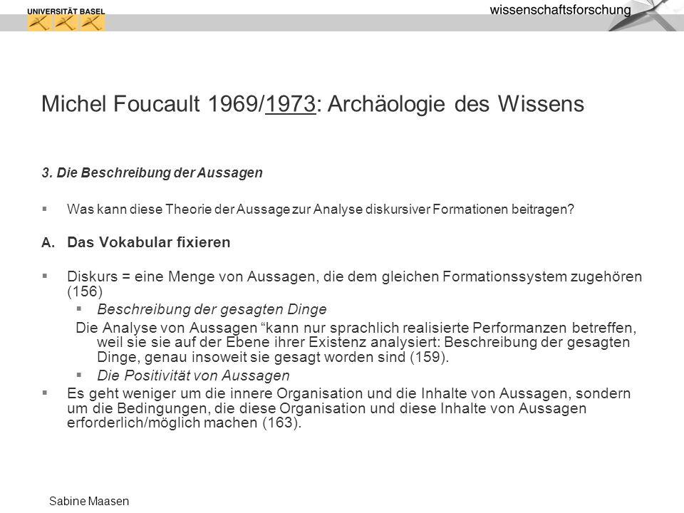 Sabine Maasen Michel Foucault 1969/1973: Archäologie des Wissens 3. Die Beschreibung der Aussagen Was kann diese Theorie der Aussage zur Analyse disku