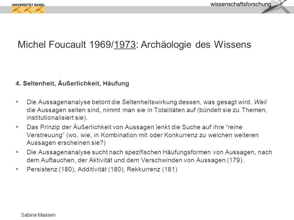 Sabine Maasen Michel Foucault 1969/1973: Archäologie des Wissens 4. Seltenheit, Äußerlichkeit, Häufung Die Aussagenanalyse betont die Seltenheitswirku
