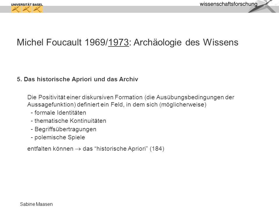 Sabine Maasen Michel Foucault 1969/1973: Archäologie des Wissens 5. Das historische Apriori und das Archiv Die Positivität einer diskursiven Formation
