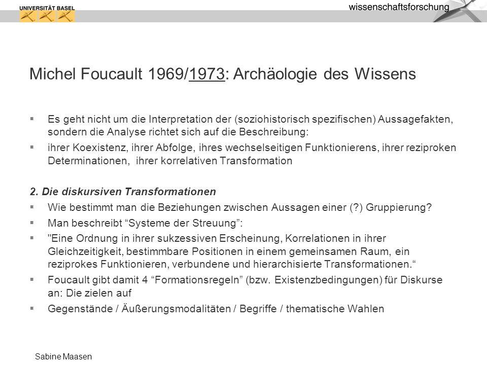 Sabine Maasen Michel Foucault 1969/1973: Archäologie des Wissens Es geht nicht um die Interpretation der (soziohistorisch spezifischen) Aussagefakten,