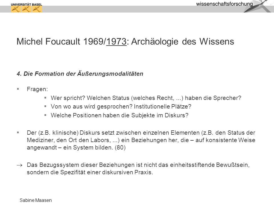 Sabine Maasen Michel Foucault 1969/1973: Archäologie des Wissens 4. Die Formation der Äußerungsmodalitäten Fragen: Wer spricht? Welchen Status (welche