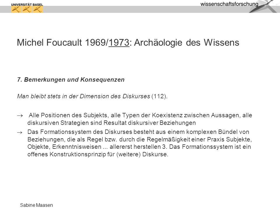 Sabine Maasen Michel Foucault 1969/1973: Archäologie des Wissens 7. Bemerkungen und Konsequenzen Man bleibt stets in der Dimension des Diskurses (112)