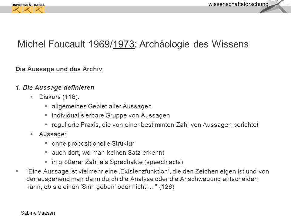 Sabine Maasen Michel Foucault 1969/1973: Archäologie des Wissens Die Aussage und das Archiv 1. Die Aussage definieren Diskurs (116): allgemeines Gebie