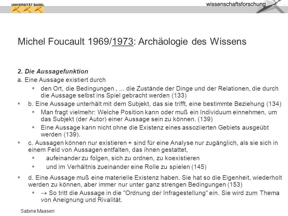Sabine Maasen Michel Foucault 1969/1973: Archäologie des Wissens 2. Die Aussagefunktion a. Eine Aussage existiert durch den Ort, die Bedingungen,... d