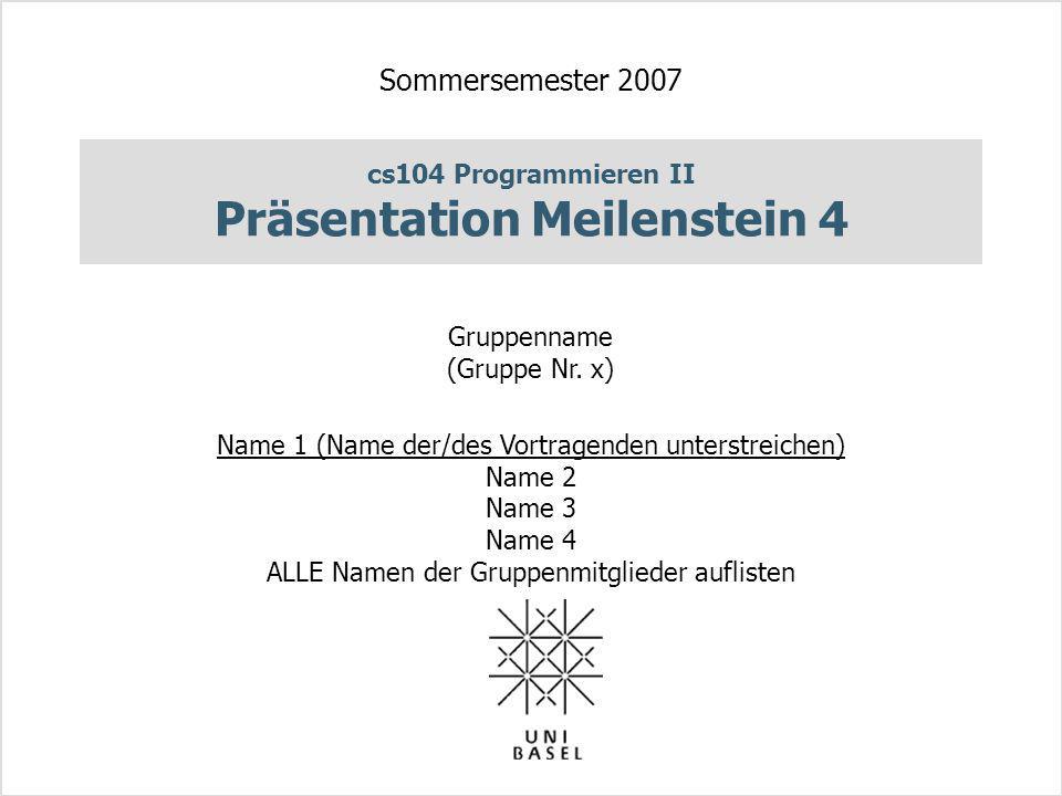 cs104 Programmieren II Präsentation Meilenstein 4 Sommersemester 2007 Gruppenname (Gruppe Nr. x) Name 1 (Name der/des Vortragenden unterstreichen) Nam
