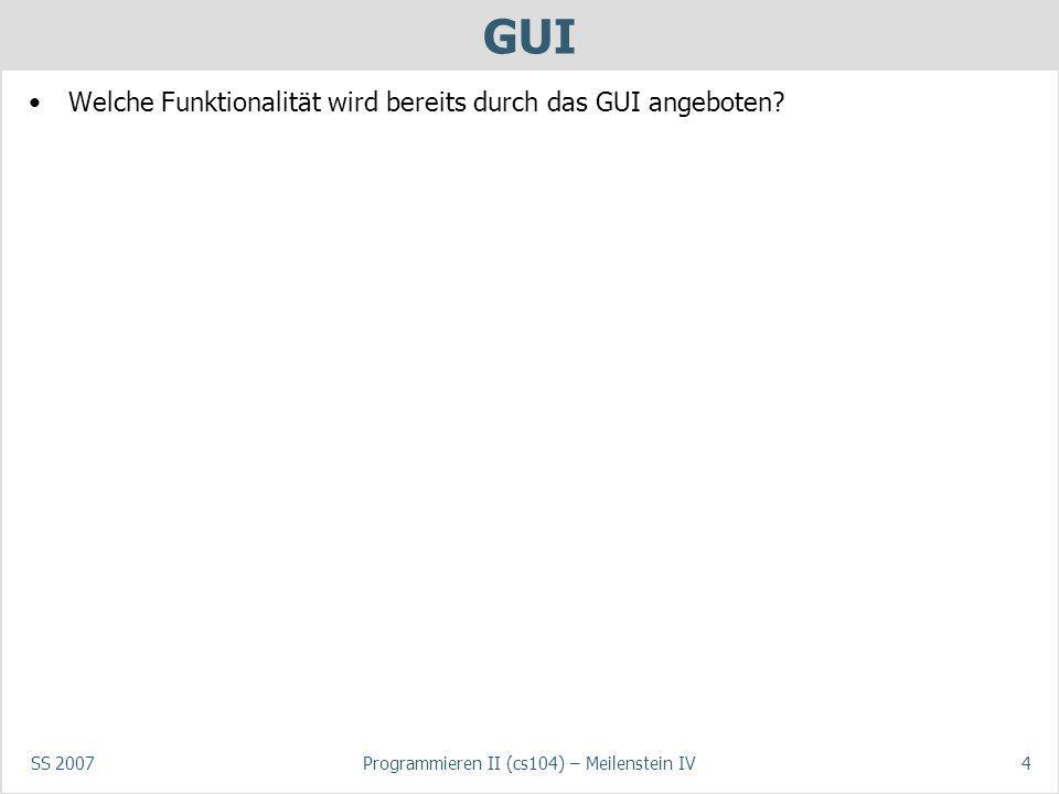 SS 2007Programmieren II (cs104) – Meilenstein IV4 GUI Welche Funktionalität wird bereits durch das GUI angeboten?