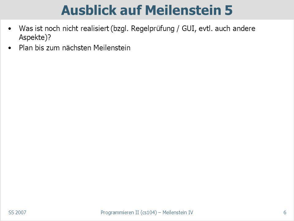 SS 2007Programmieren II (cs104) – Meilenstein IV6 Ausblick auf Meilenstein 5 Was ist noch nicht realisiert (bzgl. Regelprüfung / GUI, evtl. auch ander