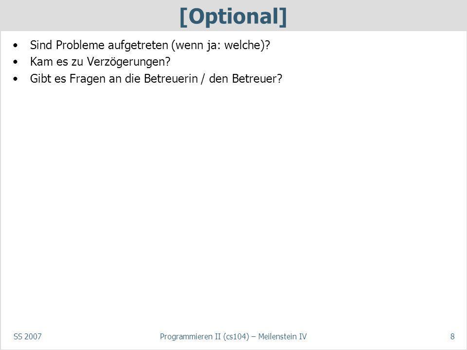 SS 2007Programmieren II (cs104) – Meilenstein IV8 [Optional] Sind Probleme aufgetreten (wenn ja: welche)? Kam es zu Verzögerungen? Gibt es Fragen an d