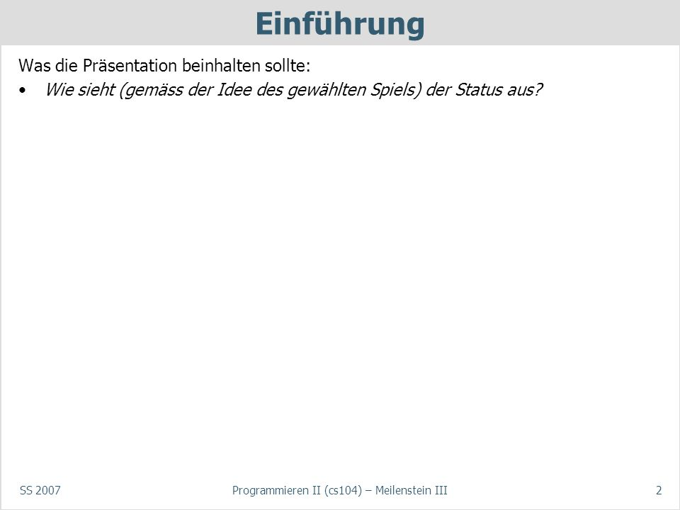 SS 2007Programmieren II (cs104) – Meilenstein III2 Einführung Was die Präsentation beinhalten sollte: Wie sieht (gemäss der Idee des gewählten Spiels) der Status aus?
